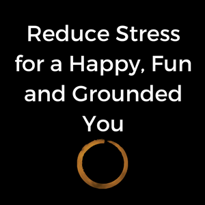 Reduce Stress for a Happy, Fun and Grounded You