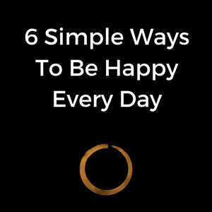 6 Simple Ways To Be Happy Every Day