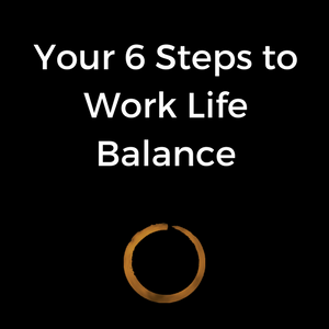 Your 6 Steps to Work Life Balance