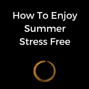 How To Enjoy Summer - Stress Free!
