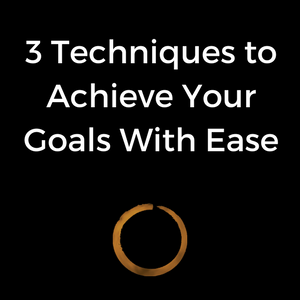 3 Techniques to Achieve Your Goals With Ease