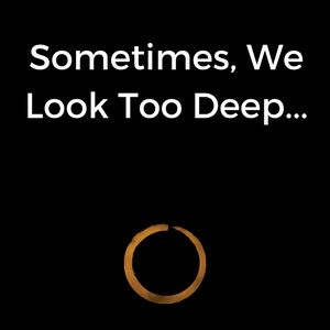 Sometimes, We Look Too Deep…