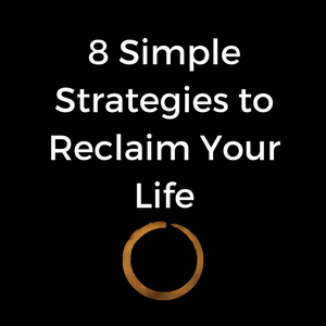 8 Simple Strategies to Reclaim Your Life