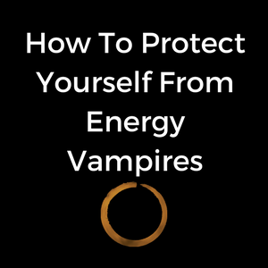 How To Protect Yourself From Energy Vampires