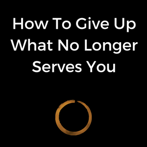 How To Give Up What No Longer Serves You