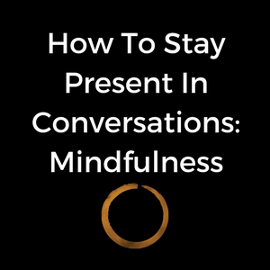 How To Stay Present In Conversations: Mindfulness