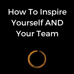 How To Inspire Yourself AND Your Team