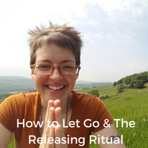 How to Let It Go & The Releasing Ritual