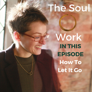 The Soul Work - How To Let It Go
