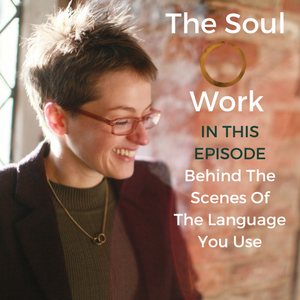 The Soul Work - Behind The Scenes Of The Language You Use