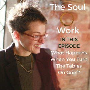 The Soul Work - What Happens When You Turn The Tables On Grief?
