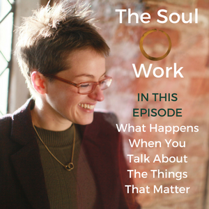 The Soul Work - What Happens When You Talk About The Things That Matter