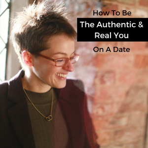 How To Be The Authentic & Real You On A Date