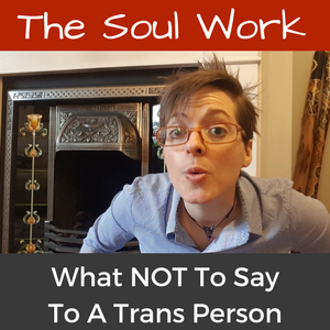 63. The Soul Work - What NOT To Say To A Trans Person