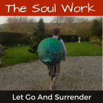 The Soul Work - Letting Go and Surrendering
