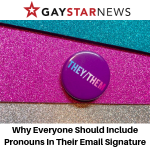 Gay Star News - Why Everyone Should Include Pronouns In Their Email Signature - Gina Battye