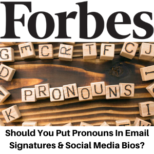 Forbes - Should You Put Pronouns In Email Signatures And Social Media Bios - Gina Battye
